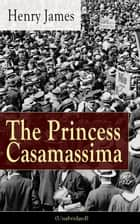 The Princess Casamassima (Unabridged) - A Political Thriller from the famous author of the realism movement, known for Portrait of a Lady, The Ambassadors, The Bostonians, The Turn of The Screw, The Wings of the Dove, The American… ebook by Henry  James