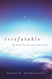 Irrefutable - My Proof for the Law of Attraction ebook by Seema T. Chandarana