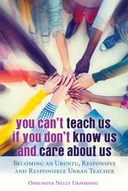 You Can't Teach Us if You Don't Know Us and Care About Us - Becoming an Ubuntu, Responsive and Responsible Urban Teacher ebook by Omiunota Nelly Ukpokodu