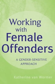 Working with Female Offenders - A Gender Sensitive Approach ebook by Katherine van Wormer