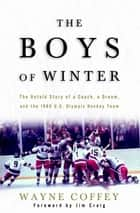 The Boys of Winter - The Untold Story of a Coach, a Dream, and the 1980 U.S. Olympic Hockey Team ebook by Wayne Coffey