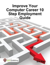 Improve Your Computer Career 10 Step Employment Guide ebook by Eric Kay