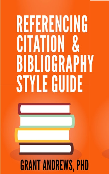 Referencing, Citation and Bibliography Style Guide ebook by Grant Andrews