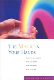 The Magic In Your Hands - How to See Auras and Use Them for Diagnosis and Healing ebook by Brian Snellgrove