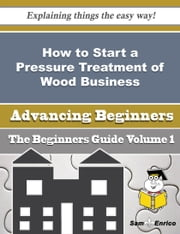 How to Start a Pressure Treatment of Wood Business (Beginners Guide) ebook by Angelia Ventura,Sam Enrico