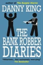 The Bank Robber Diaries ebook by Danny King