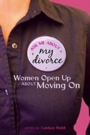 Ask Me About My Divorce - Women Open Up About Moving On ebook by