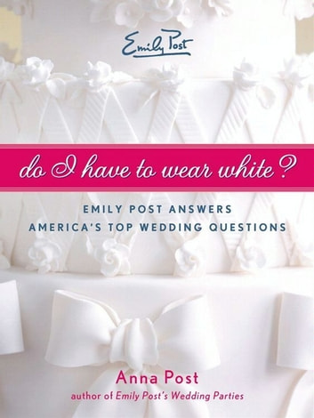 Do I Have To Wear White? - Emily Post Answers America's Top Wedding Questions ebook by Anna Post
