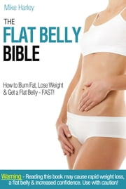 The Flat Belly Bible - How to burn fat, lose weight & get a flat belly - FAST! ebook by Mike Harley