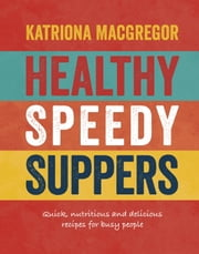 Healthy Speedy Suppers - Quick, Healthy and Delicious Recipes for Busy People ebook by Katriona MacGregor