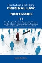 How to Land a Top-Paying Criminal law professors Job: Your Complete Guide to Opportunities, Resumes and Cover Letters, Interviews, Salaries, Promotions, What to Expect From Recruiters and More ebook by Rocha Julia