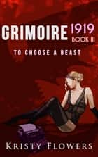 Grimoire 1919: To Choose A Beast ebook by Kristy Flowers