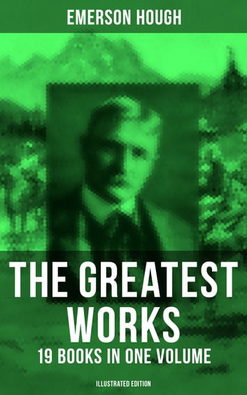 The Greatest Works of Emerson Hough – 19 Books in One Volume (Illustrated Edition) - Complete Young Alaskans Series, The Mississippi Bubble, The Lady and the Pirate, The Magnificent Adventure, The Covered Wagon, King of Gee-Whiz, The Story of the Cowboy, The Way to the West… eBook by Emerson Hough