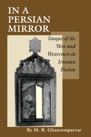 In a Persian Mirror - Images of the West and Westerners in Iranian Fiction ebook by M.R. Ghanoonparvar