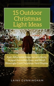 15 Outdoor Christmas Light Ideas - Fast, Affordable Ideas for an Utterly Unique, Incredibly Easy, and Mind-Blowingly Cool Christmas Yard Display ebook by Laine Cunningham