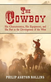 The Cowboy - His Characteristics, His Equipment, and His Part in the Development of the West ebook by Philip Ashton Rollins