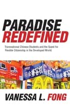 Paradise Redefined - Transnational Chinese Students and the Quest for Flexible Citizenship in the Developed World ebook by Vanessa Fong