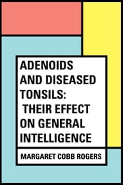 Adenoids and Diseased Tonsils: Their Effect on General Intelligence ebook by Margaret Cobb Rogers