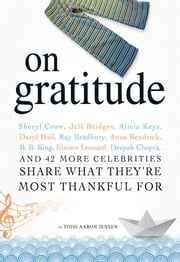 On Gratitude - Sheryl Crow, Jeff Bridges, Alicia Keys, Daryl Hall, Ray Bradbury, Anna Kendrick, B.B. King, Elmore Leonard, Deepak Chopra, and 42 More Celebrities Share What They're Most Thankful For ebook by Todd Aaron Jensen