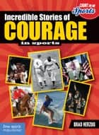 Incredible Stories of Courage in Sports ebook by Brad Herzog