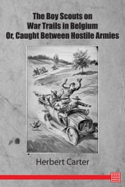 The Boy Scouts on War Trails in Belgium Or, Caught Between Hostile Armies ebook by Herbert Carter
