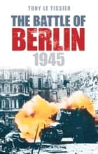 Battle of Berlin ebook by Tony Le Tissier