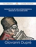 Thoughts on Art and Autobiographical Memoirs of Giovanni Duprè - The Original Classic Edition ebook by Giovanni Duprè