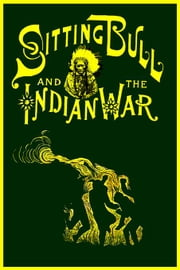 Life of Sitting Bull and History of the Indian War of 1890-91 ebook by Johnson, W. Fletcher