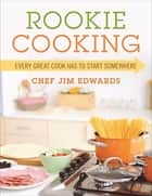 Rookie Cooking - Every Great Cook Has to Start Somewhere eBook by Chef Jim Edwards