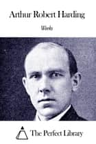 Works of Arthur Robert Harding ebook by Arthur Robert Harding