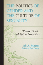 The Politics of Gender and the Culture of Sexuality - Western, Islamic, and African Perspectives ebook by Ali A. Mazrui