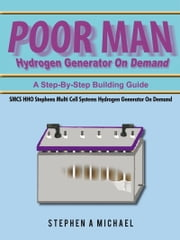 Poor Man Hydrogen Generator On Demand - SMCS HHO Stephens Multi Cell Systems Hydrogen Generator On Demand ebook by Stephen A Michael