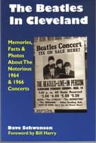 The Beatles In Cleveland: Memories, Facts & Photos About The Notorious 1964 & 1966 Concerts ebook by Dave Schwensen