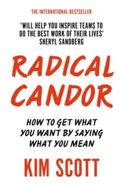 Radical Candor - How to Get What You Want by Saying What You Mean eBook by Kim Scott