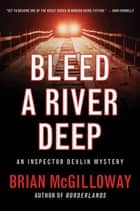 Bleed a River Deep - An Inspector Devlin Mystery ebook by Brian McGilloway