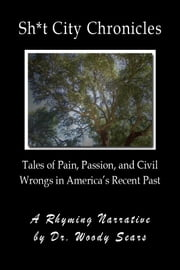 Sh*t City Chronicles: Tales of Pain, Passion, and Civil Wrongs in America's Recent Past ebook by Woodrow Sears