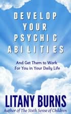 Develop Your Psychic Abilities - And Get Them to Work For You in Your Daily Life ebook by Litany Burns