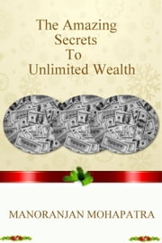 The Amazing Secrets To Unlimited Wealth ebook by Manoranjan Mohapatra