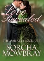 Love Revealed - The Market, #1 ebook by Sorcha Mowbray