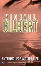 Anything For A Quiet Life & Other Mysteries: And Other Mysteries ebook by Michael Gilbert