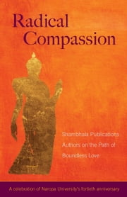 Radical Compassion - Shambhala Publications Authors on the Path of Boundless Love ebook by Ringu Tulku,Pema Chodron,Ken Wilber,Karen Kissel Wegela,Shambhala Publications,Judith L. Lief,Judith Simmer-Brown,Judith L. Lief,Chogyam Trungpa,Dzogchen Ponlop Rinpoche,Gaylon Ferguson,Diane Musho Hamilton,Reginald A. Ray