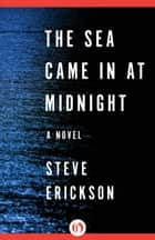The Sea Came in at Midnight ebook by Steve Erickson