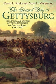 The Second Day at Gettysburg - The Attack and Defense of the Union Center on Cemetery Ridge, July 2, 1863 ebook by David Shultz,Scott Mingus