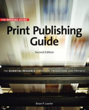 Official Adobe Print Publishing Guide, Second Edition: The Essential Resource for Design, Production, and Prepress, The ebook by Lawler, Brian P.
