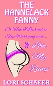 The Hannelack Fanny, or How I Learned to Stop Worrying and Love My Rump ebook by Lori Schafer