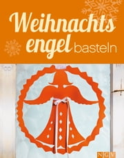 Weihnachtsengel basteln - Himmlische Deko-Ideen im Materialmix für Adventszeit und Weihnachten - mit Bastelvorlagen zum Download ebook by Rita Mielke,Angela Francisca Endress