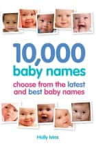 10,000 Baby Names: How to choose the best name for your baby - How to choose the best name for your baby ebook by Holly Ivins