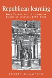 Republican learning - John Toland and the crisis of Christian culture, 1696-1722 ebook by Justin Champion