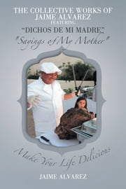 "THE COLLECTIVE WORKS OF JAIME ALVAREZ FEATURING ""DICHOS DE MI MADRE"" ""Sayings of My Mother"" ebook by JAIME ALVAREZ"