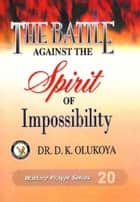 The Battle Against The Spirit of Impossibility ebook by Dr. D. K. Olukoya